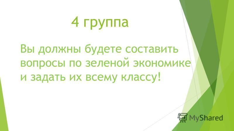 4 группа Вы должны будете составить вопросы по зеленой экономике и задать их всему классу!