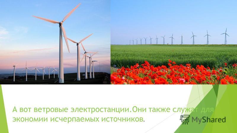 А вот ветровые электростанции.Они также служат для экономии исчерпаемых источников.
