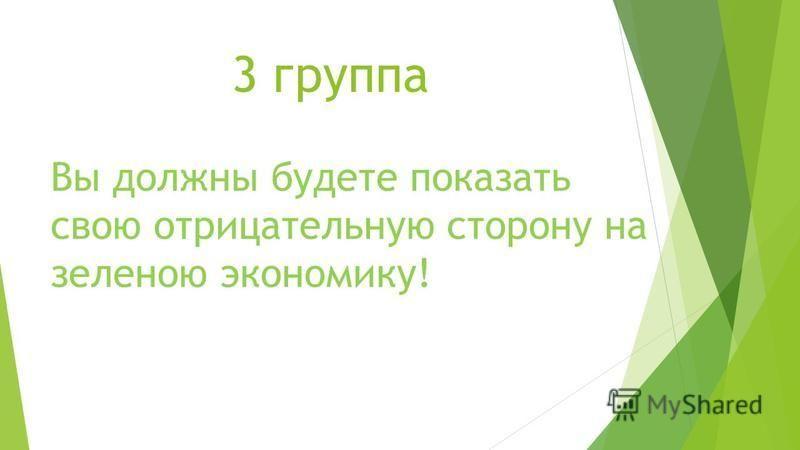 3 группа Вы должны будете показать свою отрицательную сторону на зеленою экономику!