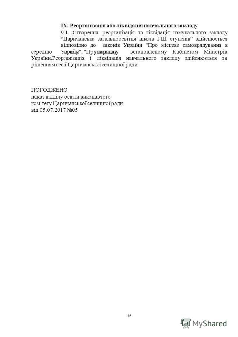 16 IX. Реорганізація або ліквідація навчального закладу 9.1. Створення, реорганізація та ліквідація комунального закладу Царичанська загальноосвітня школа І-Ш ступенів здійснюється відповідно до законів України