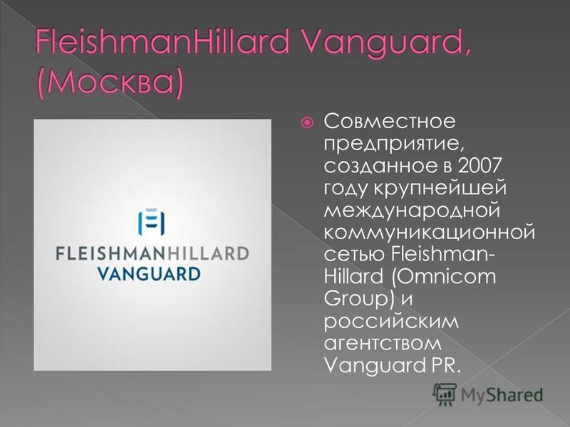 Совместное предприятие, созданное в 2007 году крупнейшей международной коммуникационной сетью Fleishman- Hillard (Omnicom Group) и российским агентством Vanguard PR.
