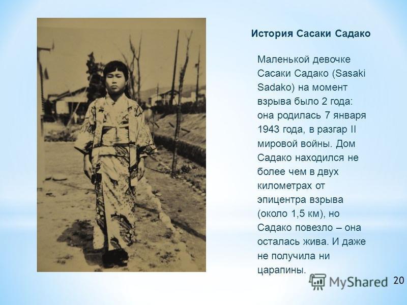 История Сасаки Садако Маленькой девочке Сасаки Садако (Sasaki Sadako) на момент взрыва было 2 года: она родилась 7 января 1943 года, в разгар II мировой войны. Дом Садако находился не более чем в двух километрах от эпицентра взрыва (около 1,5 км), но