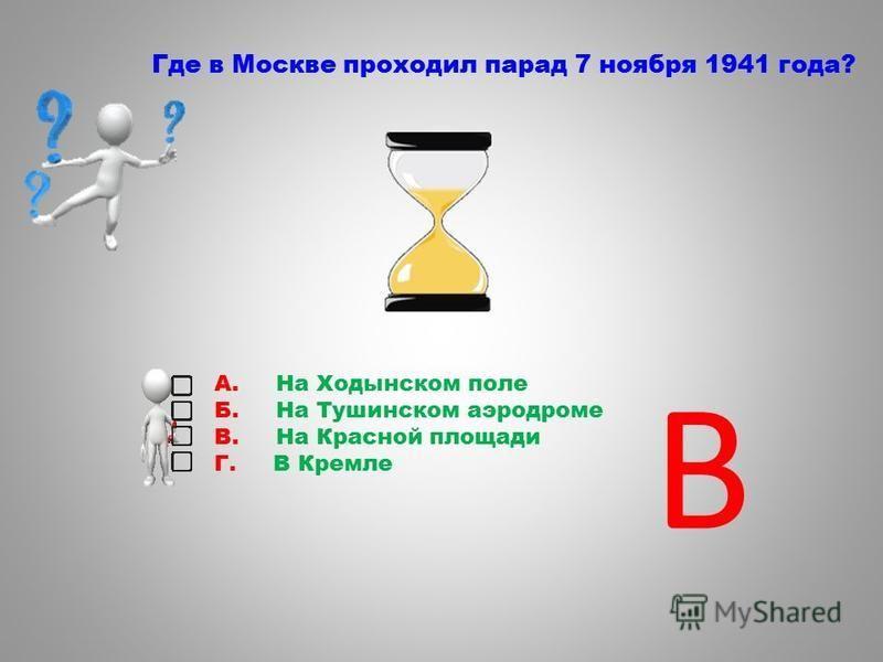 Где в Москве проходил парад 7 ноября 1941 года? А. На Ходынском поле Б. На Тушинском аэродроме В. На Красной площади Г. В Кремле В