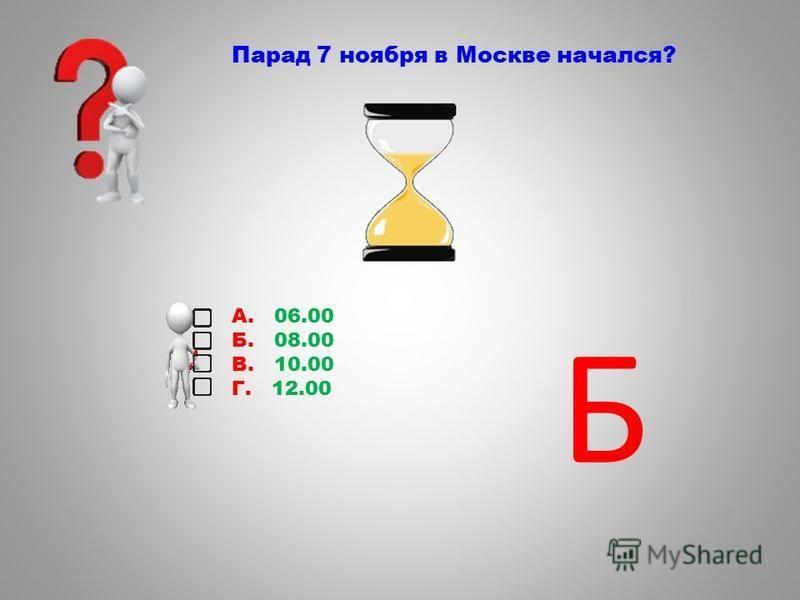 Парад 7 ноября в Москве начался? А. 06.00 Б. 08.00 В. 10.00 Г. 12.00 Б