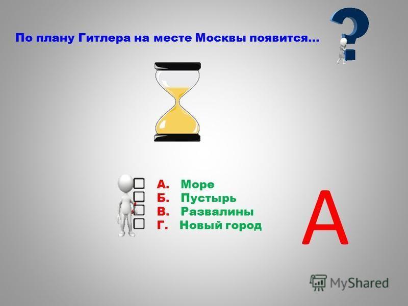 По плану Гитлера на месте Москвы появится… А. Море Б. Пустырь В. Развалины Г. Новый город А