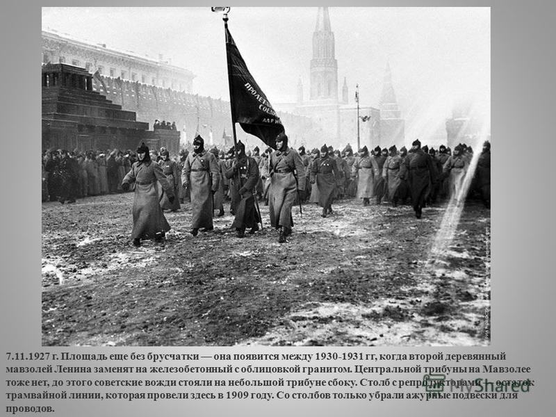 7.11.1927 г. Площадь еще без брусчатки она появится между 1930-1931 гг, когда второй деревянный мавзолей Ленина заменят на железобетонный с облицовкой гранитом. Центральной трибуны на Мавзолее тоже нет, до этого советские вожди стояли на небольшой тр