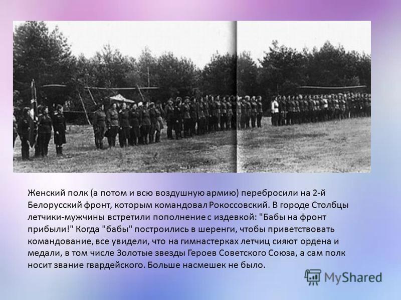 Женский полк (а потом и всю воздушную армию) перебросили на 2-й Белорусский фронт, которым командовал Рокоссовский. В городе Столбцы летчики-мужчины встретили пополнение с издевкой: