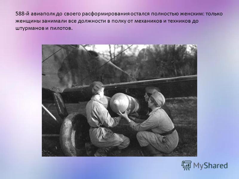 588-й авиаполк до своего расформирования остался полностью женским: только женщины занимали все должности в полку от механиков и техников до штурманов и пилотов.