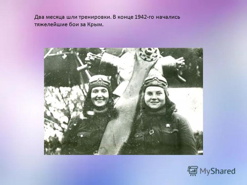 Два месяца шли тренировки. В конце 1942-го начались тяжелейшие бои за Крым.