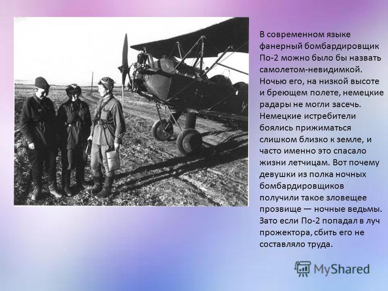 В современном языке фанерный бомбардировщик По-2 можно было бы назвать самолетом-невидимкой. Ночью его, на низкой высоте и бреющем полете, немецкие радары не могли засечь. Немецкие истребители боялись прижиматься слишком близко к земле, и часто именн