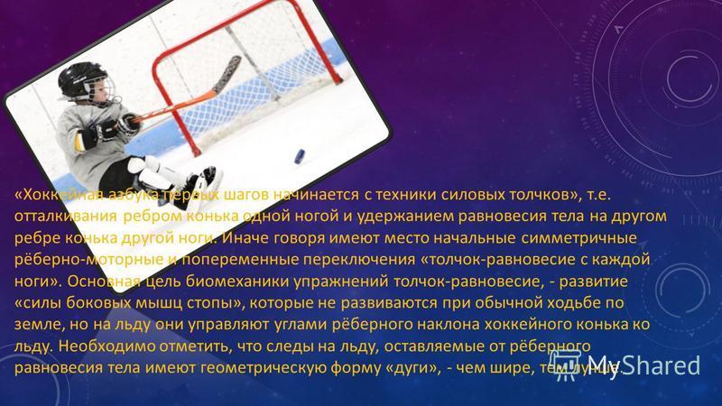 «Хоккейная азбука первых шагов начинается с техники силовых толчков», т.е. отталкивания ребром конька одной ногой и удержанием равновесия тела на другом ребре конька другой ноги. Иначе говоря имеют место начальные симметричные рёберно-моторные и попе