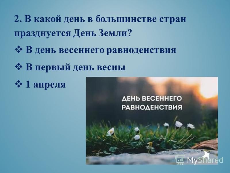 2. В какой день в большинстве стран празднуется День Земли? В день весеннего равноденствия В первый день весны 1 апреля