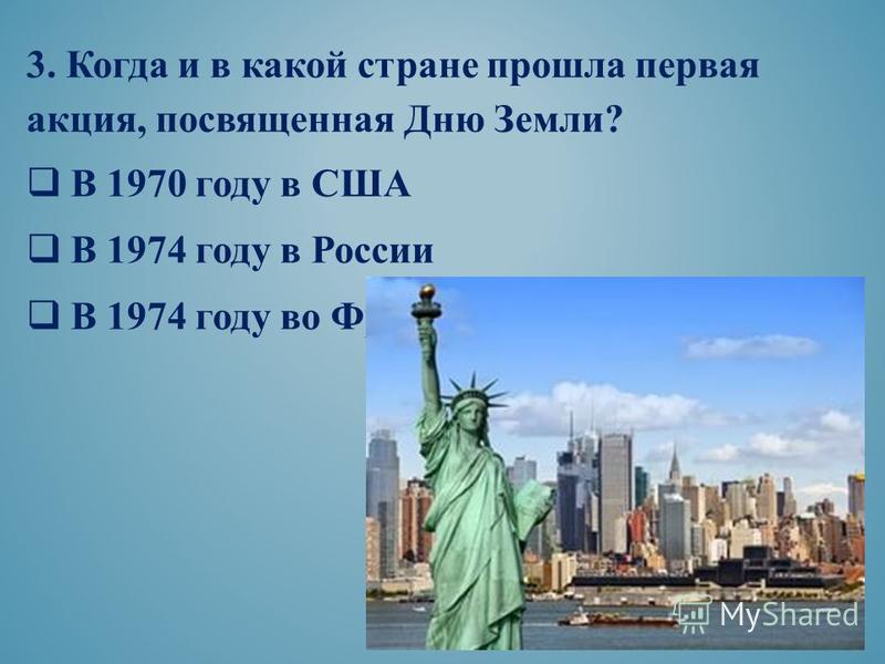 3. Когда и в какой стране прошла первая акция, посвященная Дню Земли? В 1970 году в США В 1974 году в России В 1974 году во Франции
