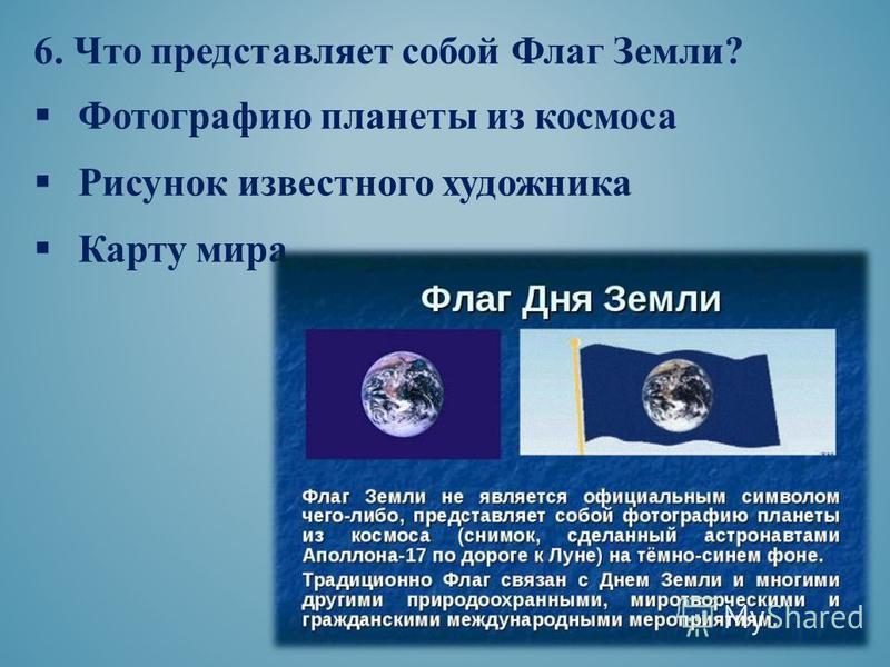 6. Что представляет собой Флаг Земли? Фотографию планеты из космоса Рисунок известного художника Карту мира