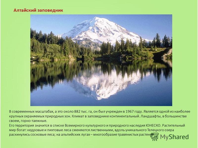 Алтайский заповедник В современных масштабах, а это около 882 тыс. га, он был учрежден в 1967 году. Является одной из наиболее крупных охраняемых природных зон. Климат в заповеднике континентальный. Ландшафты, в большинстве своем, горно-таежные. Его