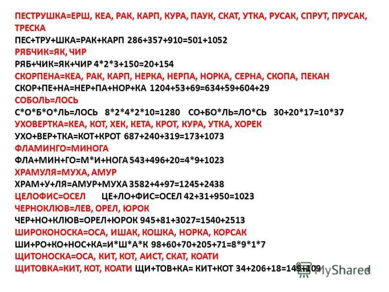 4 ПЕСТРУШКА=ЕРШ, КЕА, РАК, КАРП, КУРА, ПАУК, СКАТ, УТКА, РУСАК, СПРУТ, ПРУСАК, ТРЕСКА ПЕС+ТРУ+ШКА=РАК+КАРП 286+357+910=501+1052 РЯБЧИК=ЯК, ЧИР РЯБ+ЧИК=ЯК+ЧИР 4*2*3+150=20+154 СКОРПЕНА=КЕА, РАК, КАРП, НЕРКА, НЕРПА, НОРКА, СЕРНА, СКОПА, ПЕКАН СКОР+ПЕ+Н
