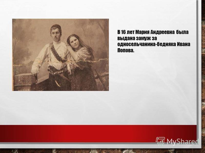 В 16 лет Мария Андреевна была выдана замуж за односельчанина-бедняка Ивана Попова.