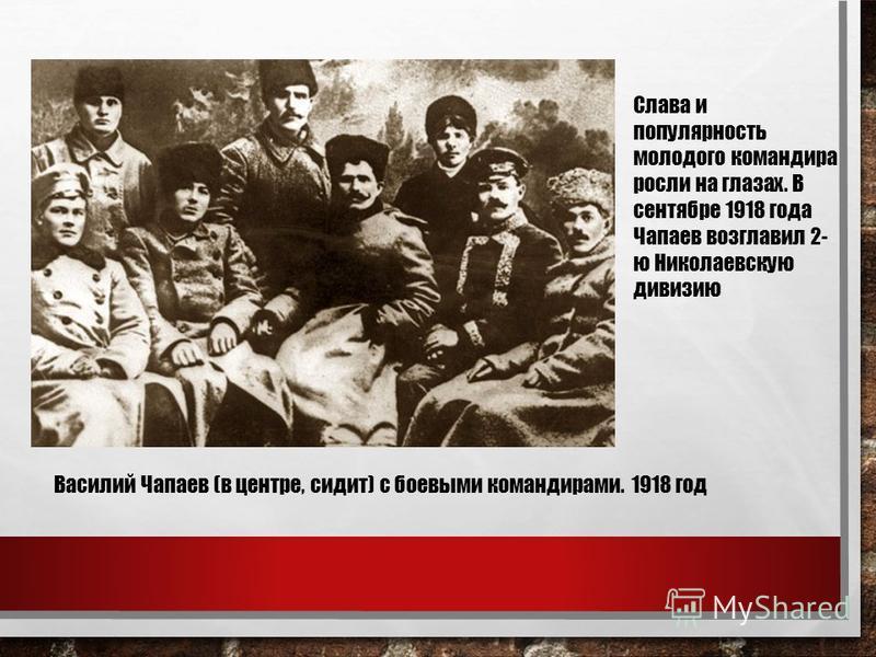 Слава и популярность молодого командира росли на глазах. В сентябре 1918 года Чапаев возглавил 2- ю Николаевскую дивизию Василий Чапаев (в центре, сидит) с боевыми командирами. 1918 год