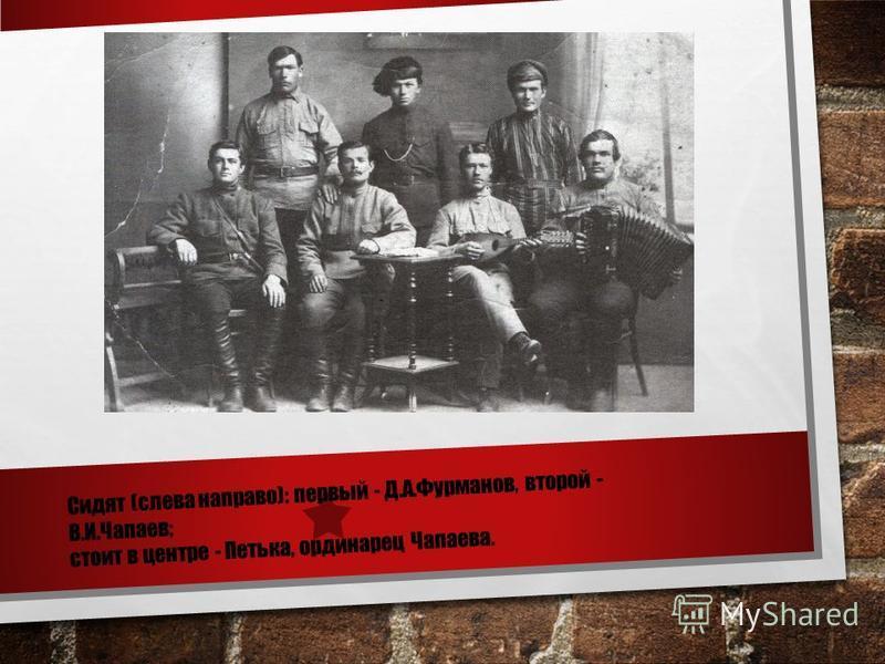 Сидят (слева направо): первый - Д.А.Фурманов, второй - В.И.Чапаев; стоит в центре - Петька, ординарец Чапаева.