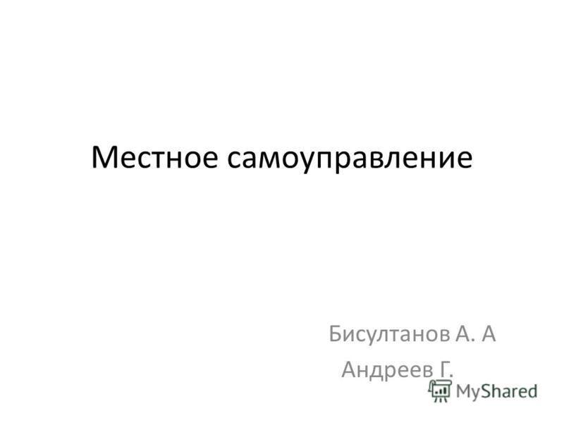 Местное самоуправление Бисултанов А. А Андреев Г.