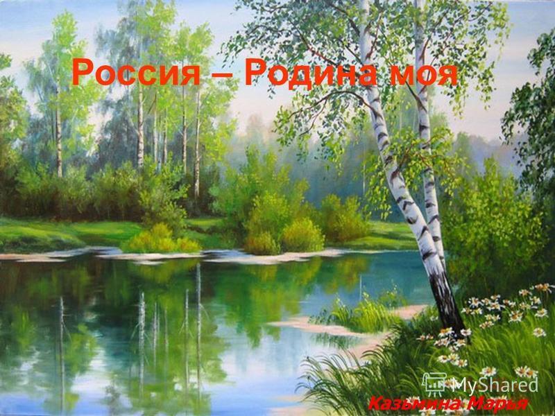 Россия – Родина моя Казьмина Марья