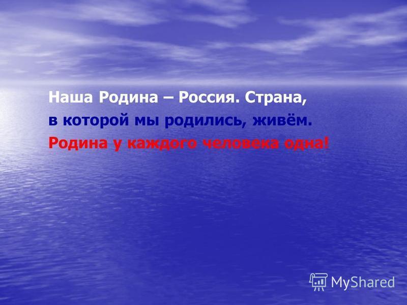 Наша Родина – Россия. Страна, в которой мы родились, живём. Родина у каждого человека одна!