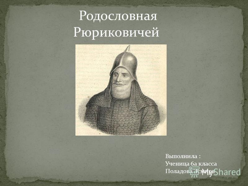 Родословная Рюриковичей Выполнила : Ученица 6 а класса Поладова Эсмира