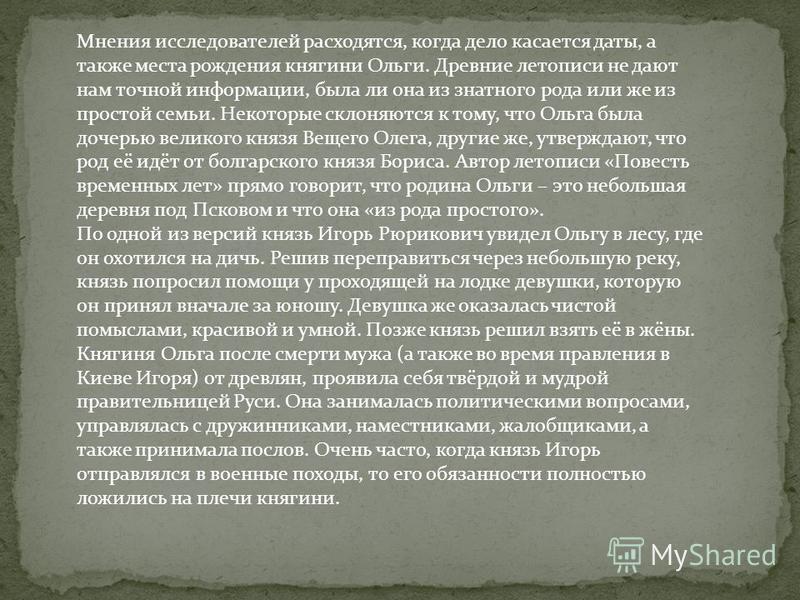 Мнения исследователей расходятся, когда дело касается даты, а также места рождения княгини Ольги. Древние летописи не дают нам точной информации, была ли она из знатного рода или же из простой семьи. Некоторые склоняются к тому, что Ольга была дочерь