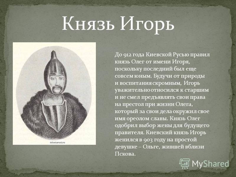 Князь Игорь До 912 года Киевской Русью правил князь Олег от имени Игоря, поскольку последний был еще совсем юным. Будучи от природы и воспитания скромным, Игорь уважительно относился к старшим и не смел предъявлять свои права на престол при жизни Оле