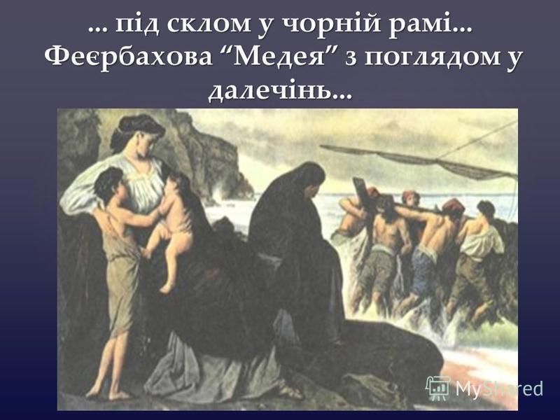 {... під склом у чорній рамі... Феєрбахова Медея з поглядом у далечінь...