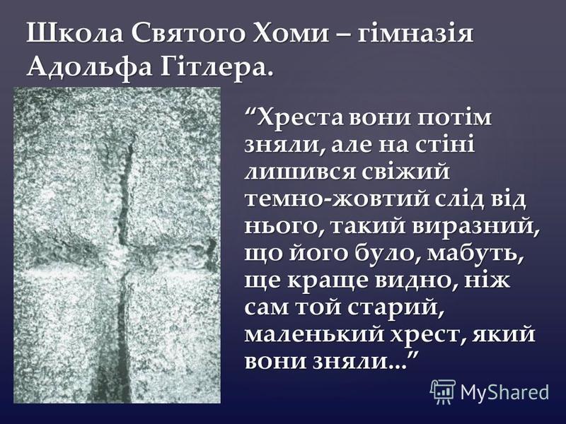 { Школа Святого Хоми – гімназія Адольфа Гітлера. Хреста вони потім зняли, але на стіні лишився свіжий темно-жовтий слід від нього, такий виразний, що його було, мабуть, ще краще видно, ніж сам той старий, маленький хрест, який вони зняли...
