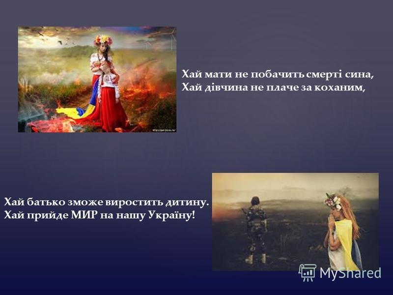 Хай мати не побачить смерті сина, Хай дівчина не плаче за коханим, Хай батько зможе виростить дитину. Хай прийде МИР на нашу Україну!