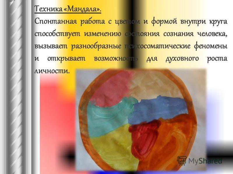 Техника «Мандала». Спонтанная работа с цветом и формой внутри круга способствует изменению состояния сознания человека, вызывает разнообразные психосоматические феномены и открывает возможность для духовного роста личности.