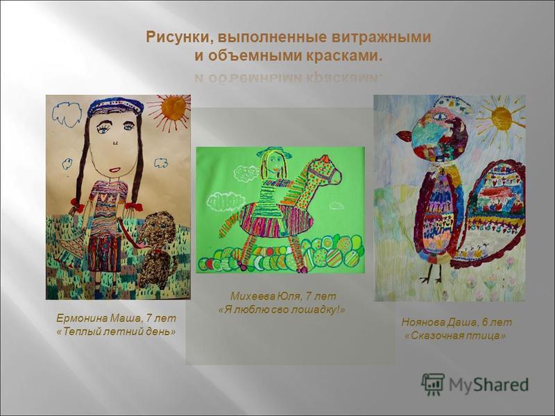 Ермонина Маша, 7 лет «Теплый летний день» Михеева Юля, 7 лет «Я люблю свою лошадку!» Ноянова Даша, 6 лет «Сказочная птица»