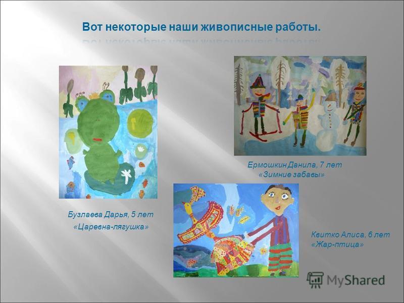 Бузлаева Дарья, 5 лет «Царевна-лягушка» Ермошкин Данила, 7 лет «Зимние забавы» Квитко Алиса, 6 лет «Жар-птица»