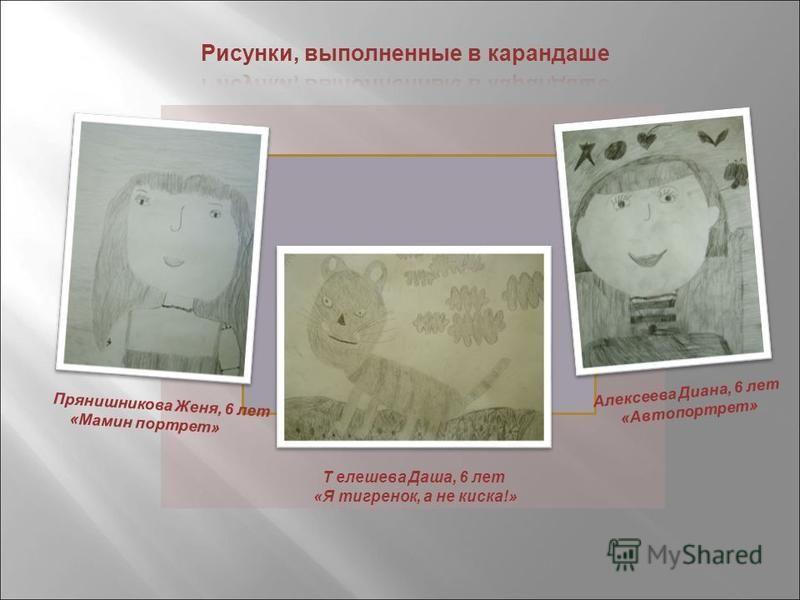 Прянишникова Женя, 6 лет «Мамин портрет» Т елешева Даша, 6 лет «Я тигренок, а не киска!» Алексеева Диана, 6 лет «Автопортрет»