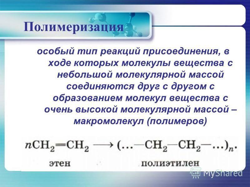Полимеризация особый тип реакций присоединения, в ходе которых молекулы вещества с небольшой молекулярной массой соединяются друг с другом с образованием молекул вещества с очень высокой молекулярной массой – макромолекул (полимеров)