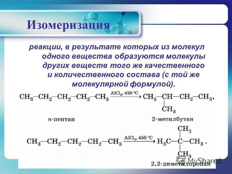 Изомеризация реакции, в результате которых из молекул одного вещества образуются молекулы других веществ того же качественного и количественного состава (с той же молекулярной формулой).