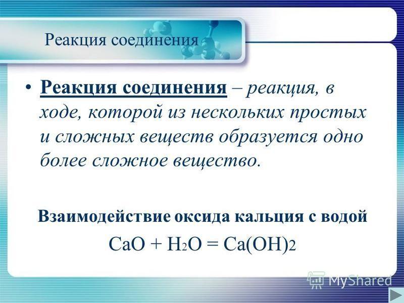Реакция соединения Реакция соединения – реакция, в ходе, которой из нескольких простых и сложных веществ образуется одно более сложное вещество. Взаимодействие оксида кальция с водой CaO + H 2 O = Ca(OH) 2