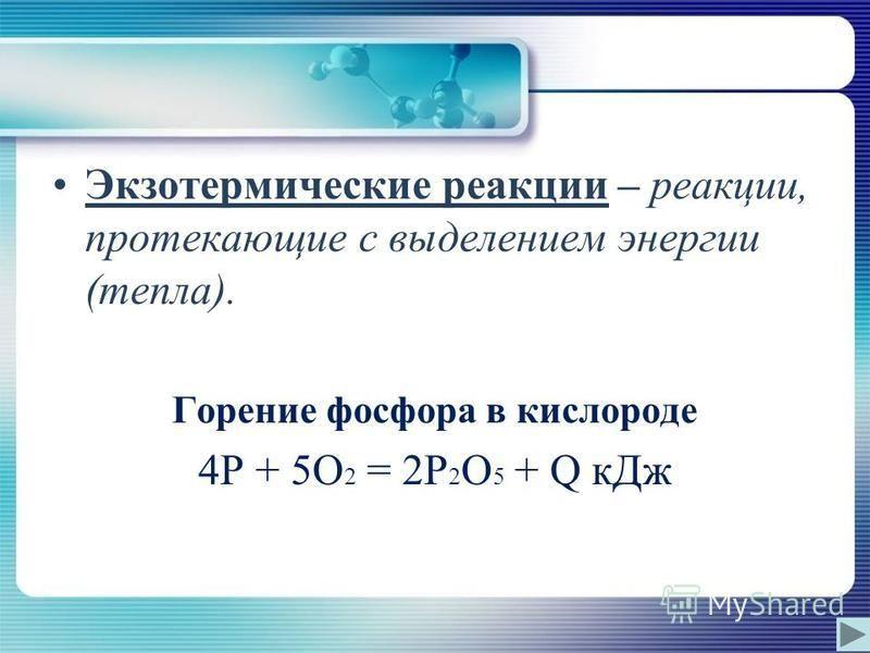 Экзотермические реакции – реакции, протекающие с выделением энергии (тепла). Горение фосфора в кислороде 4P + 5O 2 = 2P 2 O 5 + Q к Дж