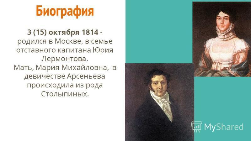 Биография 3 (15) октября 1814 - родился в Москве, в семье отставного капитана Юрия Лермонтова. Мать, Мария Михайловна, в девичестве Арсеньева происходила из рода Столыпиных.