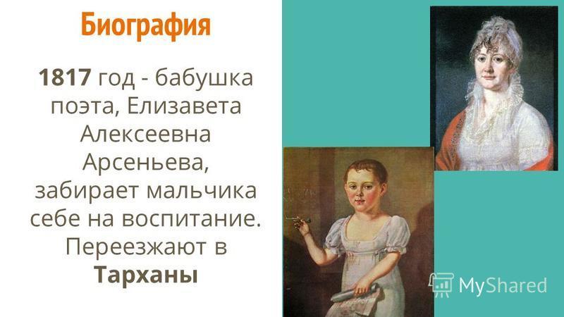 Биография 1817 год - бабушка поэта, Елизавета Алексеевна Арсеньева, забирает мальчика себе на воспитание. Переезжают в Тарханы