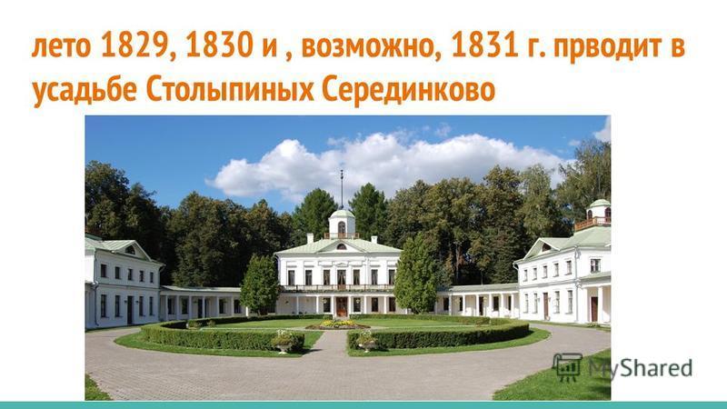 лето 1829, 1830 и, возможно, 1831 г. приводит в усадьбе Столыпиных Серединково