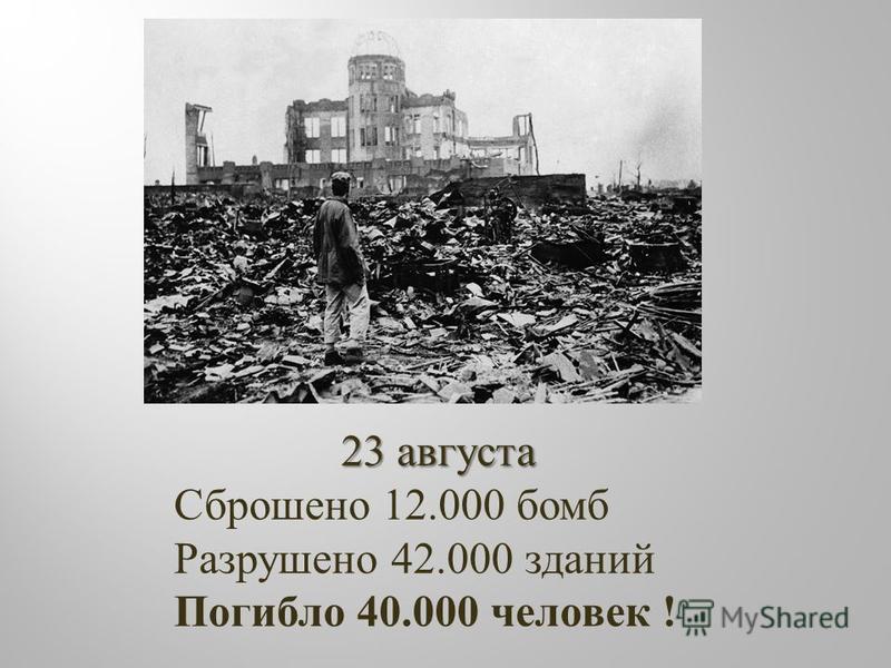 23 августа Сброшено 12.000 бомб Разрушено 42.000 зданий Погибло 40.000 человек !