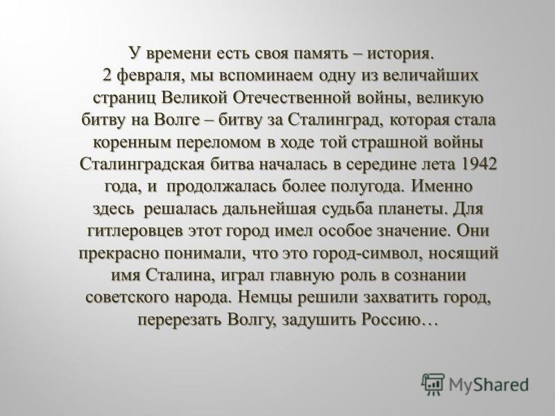У времени есть своя память – история. У времени есть своя память – история. 2 февраля, мы вспоминаем одну из величайших страниц Великой Отечественной войны, великую битву на Волге – битву за Сталинград, которая стала коренным переломом в ходе той стр