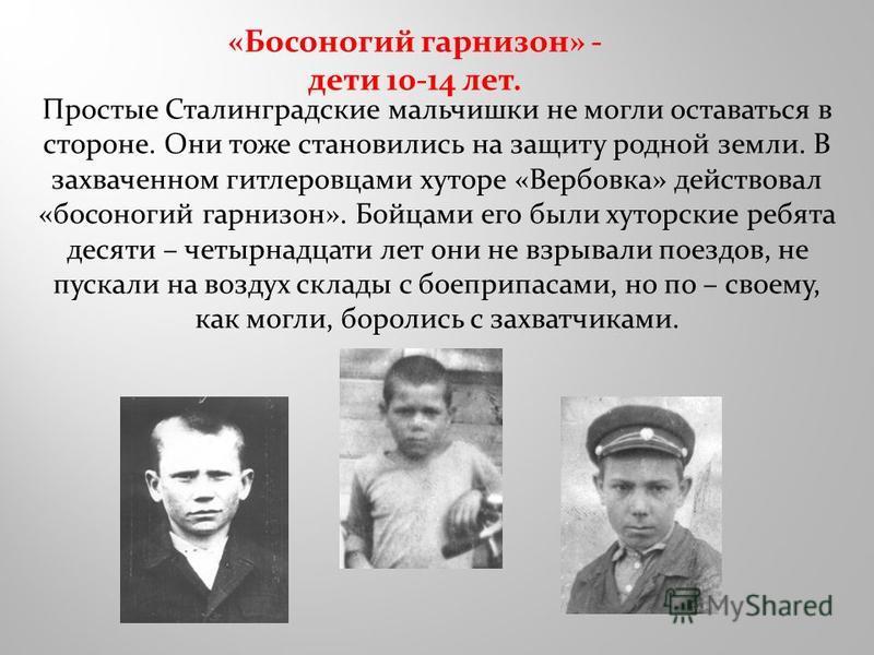 «Босоногий гарнизон» - дети 10-14 лет. Простые Сталинградские мальчишки не могли оставаться в стороне. Они тоже становились на защиту родной земли. В захваченном гитлеровцами хуторе «Вербовка» действовал «босоногий гарнизон». Бойцами его были хуторск