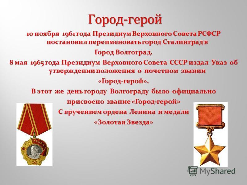 10 ноября 1961 года Президиум Верховного Совета РСФСР постановил переименовать город Сталинград в Город Волгоград. 8 мая 1965 года Президиум Верховного Совета СССР издал Указ об утверждении положения о почетном звании «Город-герой». В этот же день го