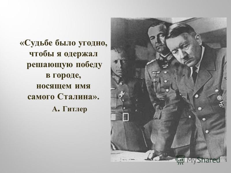 « Судьбе было угодно, чтобы я одержал решающую победу в городе, носящем имя самого Сталина ». А. Гитлер