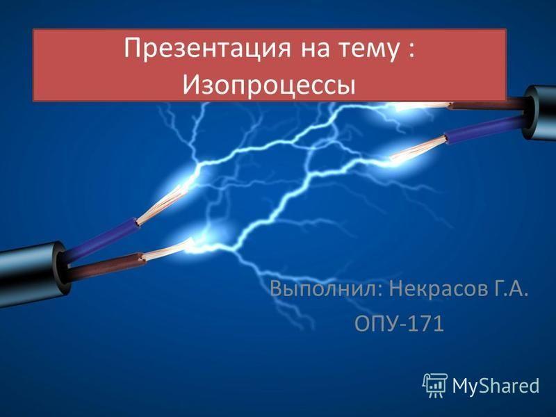Презентация на тему : Изопроцессы Выполнил: Некрасов Г.А. ОПУ-171