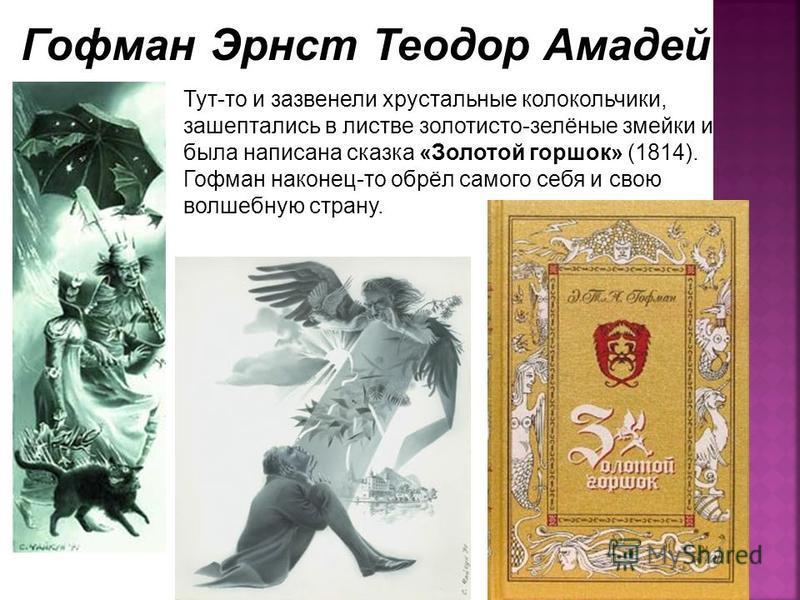 Тут-то и зазвенели хрустальные колокольчики, зашептались в листве золотисто-зелёные змейки и была написана сказка «Золотой горшок» (1814). Гофман наконец-то обрёл самого себя и свою волшебную страну. Гофман Эрнст Теодор Амадей
